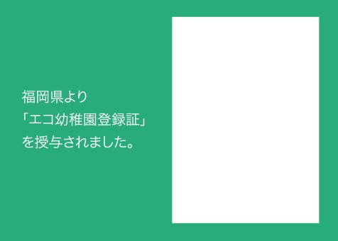 福岡県よりエコ幼稚園登録証を授与されました。